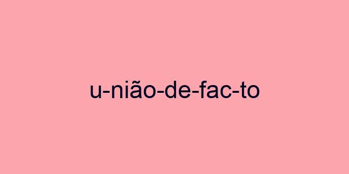 Separação silábica da palavra União de facto: U-nião-de-fac-to